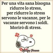 """""""Per una vita sana bisogna ridurre lo stress, per ridurre lo stress, per ridurre lo stress servono le vacanze, per le vacanze servono i soldi. Morirò di stress"""""""