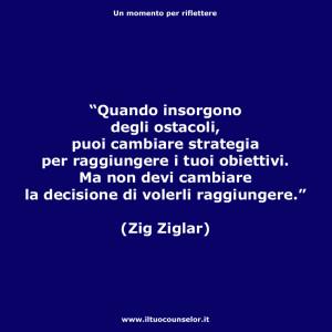 """""""Quando insorgono degli ostacoli, puoi cambiare strategia per raggiungere i tuoi obiettivi. Ma non devi cambiare la decisione di volerli raggiungere."""" (Zig Ziglar)"""