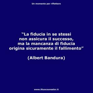 """""""La fiducia in se stessi non assicura il successo, ma la mancanza di fiducia origina sicuramente il fallimento"""" (Albert Bandura)"""