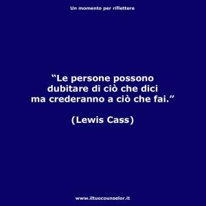 """""""Le persone possono dubitare di ciò che dici ma crederanno a ciò che fai"""" (Lewis Cass)"""