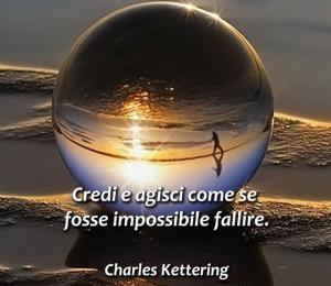 """""""Credi e agisci come se fosse impossibile fallire."""" (Charles Kettering)"""