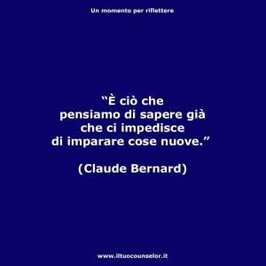 """""""È ciò che pensiamo di sapere già che ci impedisce di imparare cose nuove."""" (Claude Bernard)"""