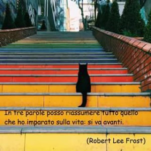"""""""In tre parole posso riassumere tutto quello che ho imparato nella vita: si va avanti"""" (Robert Lee Frost)"""