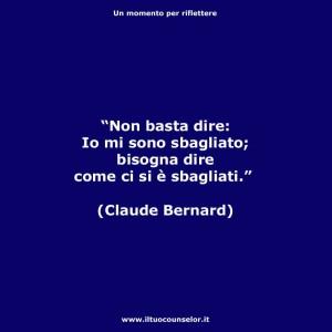 """""""Non basta dire: Io mi sono sbagliato; bisogna dire come ci si è sbagliati."""" (Claude Bernard)"""