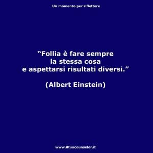 """""""Follia è fare sempre la stessa cosa e aspettarsi risultati diversi."""" (Albert Einstein )"""