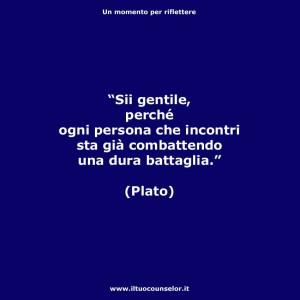 """""""Sii gentile, perché ogni persona che incontri sta già combattendo una dura battaglia."""" (Plato)"""