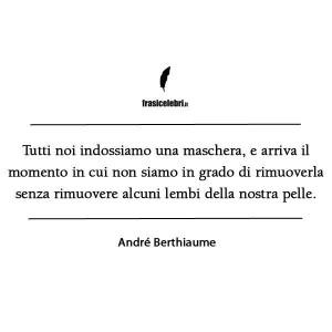 """""""Tutti noi indossiamo una maschera, e arriva il momento in cui non siamo più in grado di rimuoverla senza rimuovere alcuni lembi della nostra pelle."""" (André Berthiaume)"""