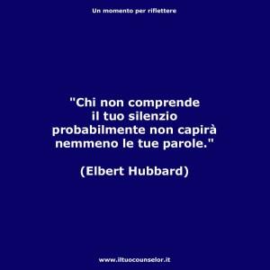 """""""Chi non comprende il tuo silenzio probabilmente non capirà nemmeno le tue parole."""" (Elbert Hubbard)"""