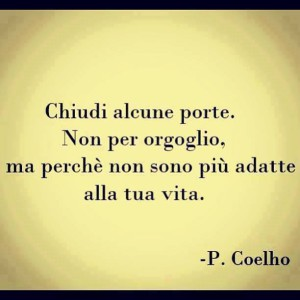 """""""Chiudi alcune porte. Non per orgoglio, ma perché non sono più adatte alla tua vita."""" (Paulo Coelho)"""