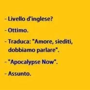 """""""Livello d'inglese?"""" """"Ottimo."""" """"Traduca: Amore, siediti, dobbiamo parlare."""" """"Apocalypse Now."""" """"Assunto."""""""