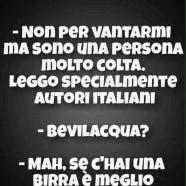 """""""Non per vantarmi ma sono una persona molto colta. Leggo specialmente autori italiani."""" """"Bevilacqua?"""" """"Mah, se c'hai una birra è meglio."""""""
