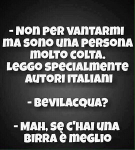 """""""Non per vantarmi o ma sono una persona molto colta. Leggo specialmente autori italiani."""" """"Bevilacqua?"""" """"Mah, se c'hai una birra è meglio."""""""