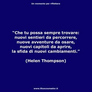 """""""Che tu possa sempre trovare: nuovi sentieri da percorrere, nuove avventure da osare, nuovi capitoli da aprire, la sfida di nuovi cambiamenti."""" (Helen Thmpson)"""