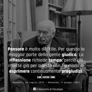 """""""Pensare è molto difficile. Per questo la maggior parte della gente giudica. La riflessione richiede tempo, perciò chi riflette già per questo non ha modo di esprimere continuamente pregiudizi."""" (Carl Gustav Jung)"""