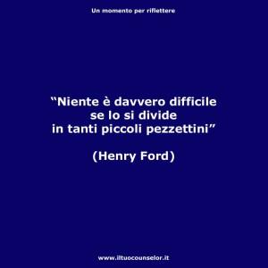 """""""Niente è davvero difficile se lo si divide in tanti piccoli pezzettini."""" (Henri Ford)"""