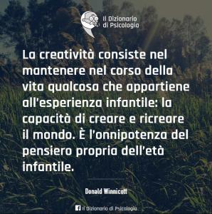 La creatività consiste nel mantenere nel corso della vita qualcosa che appartiene all'esperienza infantile la capacità di creare e ricreare il mondo(Donald Winnicott)