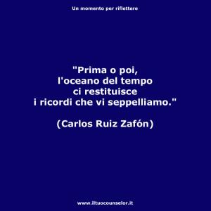 Prima o poi l'oceano del tempo ci restituisce i ricordi che vi seppelliamo (Carlos Ruiz Zafòn)