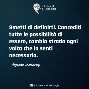 Smetti di definirti, Concediti tutte le possibilità di essere, cambia strada ogni volta che lo senti necessario (Alejandro Jodorowsky)