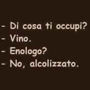 """""""Di cosa ti occupi?"""" – """"Vino."""" – """"Enologo?"""" – """"No, alcolizzato."""""""