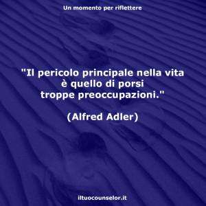 """""""Il pericolo principale nella vita è quello di porsi troppe preoccupazioni."""" (Alfred Adler)"""