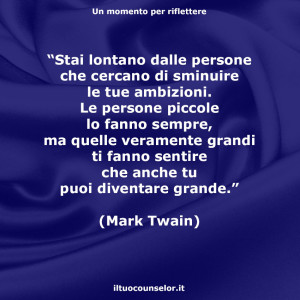 """""""Stai lontano dalle persone che cercano di sminuire le tue ambizioni. Le persone piccole lo fanno sempre, ma quelle veramente grandi ti fanno sentire che anche tu puoi diventare grande."""" (Mark Twain)"""