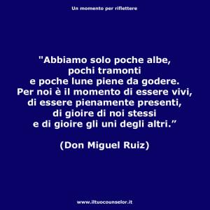 """""""Abbiamo solo poche albe pochi tramonti e poche lune piene da godere. Per noi è il momento di essere vivi, di essere pienamente presenti, di gioire di noi stessi e di gioire gli uni degli altri."""" (Don Miguel Ruiz)"""