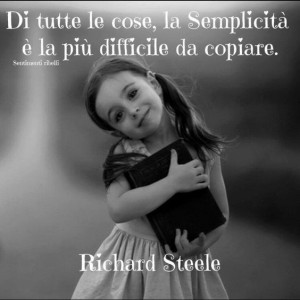 """""""Di tutte le cose, la semplicità è la più difficile da copiare."""" (Richard Steele)"""
