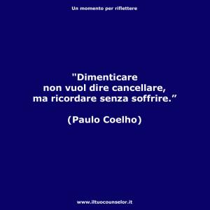 """""""Dimenticare non vuol dire cancellare, ma ricordare senza soffrire."""" (Paulo Coelho)"""