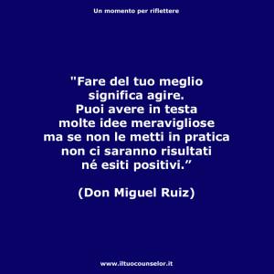 """""""Fare del tuo meglio significa agire. Puoi avere in testa molte idee meravigliose ma se non le metti in pratica non ci saranno risultati né esiti positivi."""" (Don Miguel Ruiz)"""