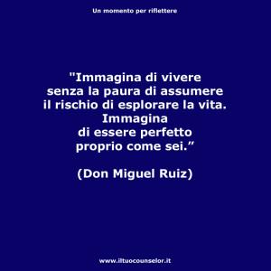 """""""Immagina di vivere senza la paura di assumere il rischio di esplorare la vita. Immagina di essere perfetto proprio come sei."""" (Don Miguel Ruiz)"""