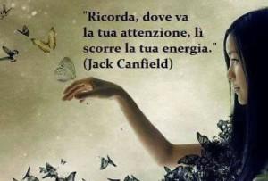 """""""Ricorda, dove va la tua attenzione, lì scorre la tua energia."""" (Jack Canfield)"""