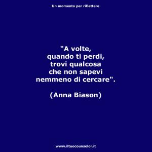 """""""A volte, quando ti perdi, trovi qualcosa che non sapevi nemmeno di cercare"""". (Anna Biason)"""