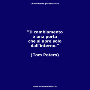 """""""Il cambiamento è una porta che si apre solo dall'interno."""" (Tom Peters)"""