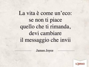 """""""La vita è come un'eco: se non ti piace quello che ti rimanda, devi cambiare il messaggio che invii."""" (James Joyce)"""