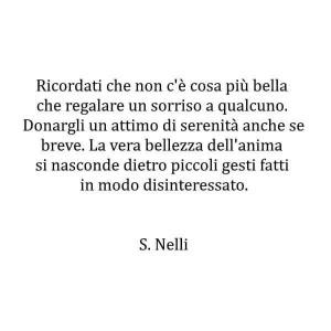 """""""Ricordati che non c'è cosa più bella che regalare un sorriso a qualcuno. Donargli un attimo di serenità anche se breve. La vera bellezza dell'anima si nasconde dietro piccoli gesti fatti in modo disinteressato."""" (Silvia Nelli)"""