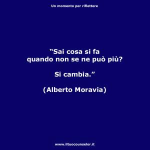 """""""Sai cosa si fa quando non se ne può più? Si cambia."""" (Alberto Moravia)"""
