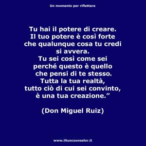 """""""Tu hai il potere di creare. Il tuo potere è così forte che qualunque cosa tu credi si avvera. Tu sei così come sei perché questo è quello che pensi di te stesso. Tutta la tua realtà, tutto ciò di cui sei convinto, è una tua creazione."""" (Don Miguel Ruiz)"""
