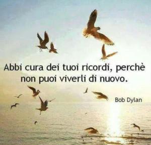 """""""Abbi cura dei tuoi ricordi, perché non puoi viverli di nuovo."""" (Bob Dylan)"""