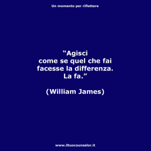 """""""Agisci come se quel che fai facesse la differenza. La fa."""" (William James)"""
