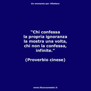 """""""Chi confessa la propria ignoranza la mostra una volta, chi non la confessa, infinite."""" (Proverbio cinese)"""