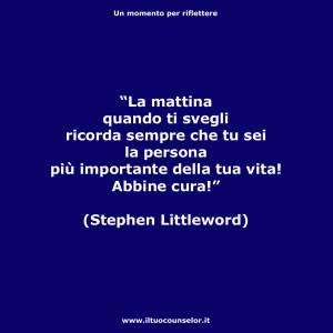 """""""La mattina quando ti svegli ricorda sempre che tu sei la persona più importante della tua vita! Abbine cura!"""" (Stephen Littleword)"""