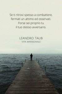 """""""Se ti ritrovi spesso a combattere, fermati un attimo ed osservati. Forse sei proprio tu il tuo stesso avversario."""" (Leandro Taub)"""