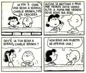 """""""La vita e come una sedia a sdraio, Charlie Brown, tipo da crociera. Alcuni la mettono a prua per vedere dove vanno altri a poppa per vedere dove sono stati. Dov'è la tua sedia a sdraio. Charlie Brown?"""" - """"Non sono mai riuscito ad aprirne una!"""""""