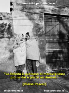"""""""La felicità è qualcosa di meraviglioso: più ne dai e più te ne rimane."""" (Blaise Pascal)"""