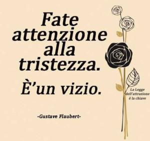 """""""Fate attenzione alla tristezza. È un vizio."""" (Gustave Flaubert)"""