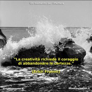"""""""La creatività richiede il coraggio di abbandonare le certezze."""" (Erich Fromm)"""
