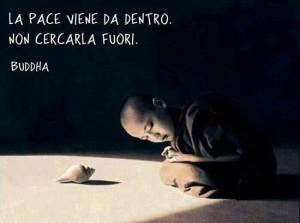 """""""La pace viene da dentro. Non cercarla fuori."""" (Buddha)"""