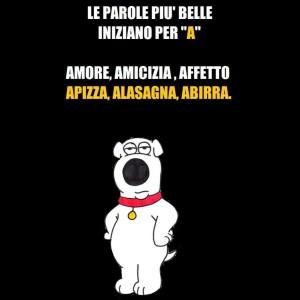 """""""Le parole più belle iniziano per A: Amore, Amicizia, Affetto Apizza, Lasagna, Abirra."""""""