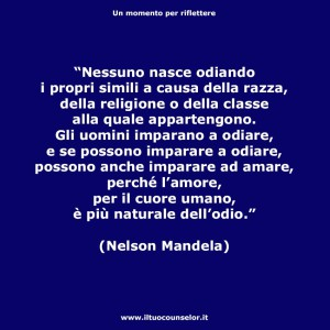 """""""Nessuno nasce odiando i propri simili a causa della razza, della religione o della classe alla quale appartengono. Gli uomini imparano a odiare, e se possono imparare a odiare, possono anche imparare ad amare, perché l'amore, per il cuore umano, è più naturale dell'odio."""" (Nelson Mandela)"""