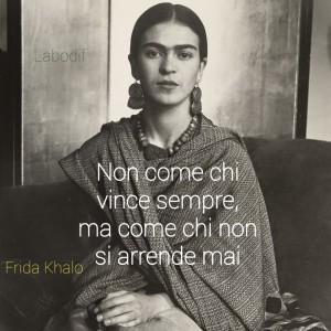 """""""Non come chi vince sempre, ma come chi non si arrende mai."""" (Frida Khalo)"""